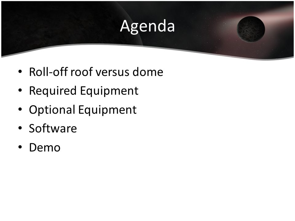 Agenda Roll-off roof versus dome Required Equipment Optional Equipment Software Demo