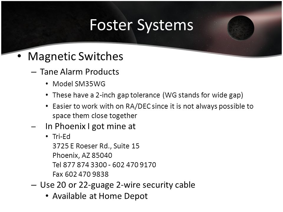 Foster Systems Magnetic Switches – Tane Alarm Products Model SM35WG These have a 2-inch gap tolerance (WG stands for wide gap) Easier to work with on