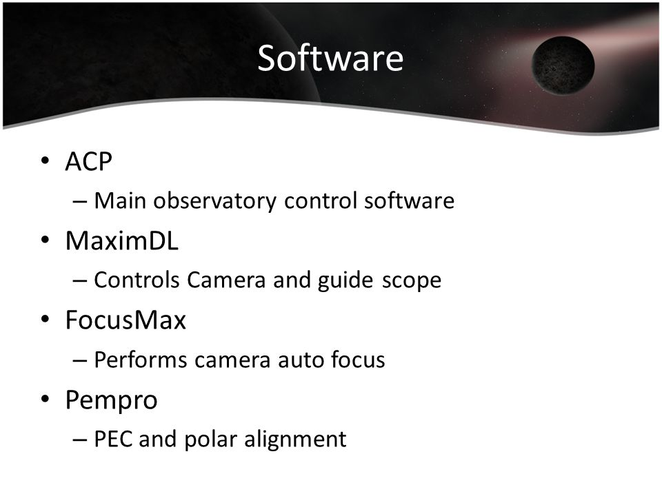 Software ACP – Main observatory control software MaximDL – Controls Camera and guide scope FocusMax – Performs camera auto focus Pempro – PEC and pola