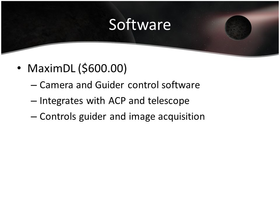 Software MaximDL ($600.00) – Camera and Guider control software – Integrates with ACP and telescope – Controls guider and image acquisition