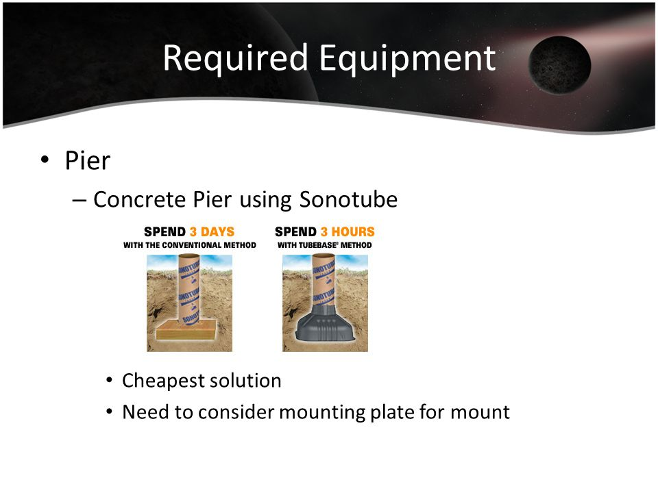 Required Equipment Pier – Concrete Pier using Sonotube Cheapest solution Need to consider mounting plate for mount