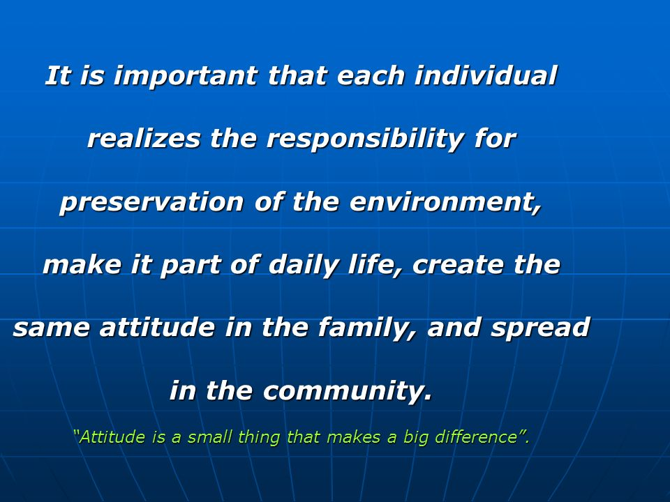It is important that each individual realizes the responsibility for preservation of the environment, make it part of daily life, create the same attitude in the family, and spread in the community.