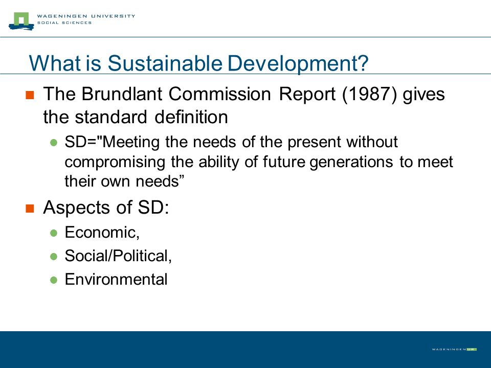 What is Sustainable Development? The Brundlant Commission Report (1987) gives the standard definition SD=