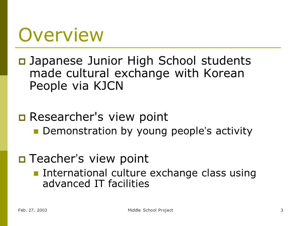 Feb. 27, 2003Middle School Project3 Overview Japanese Junior High School students made cultural exchange with Korean People via KJCN Researcher's view