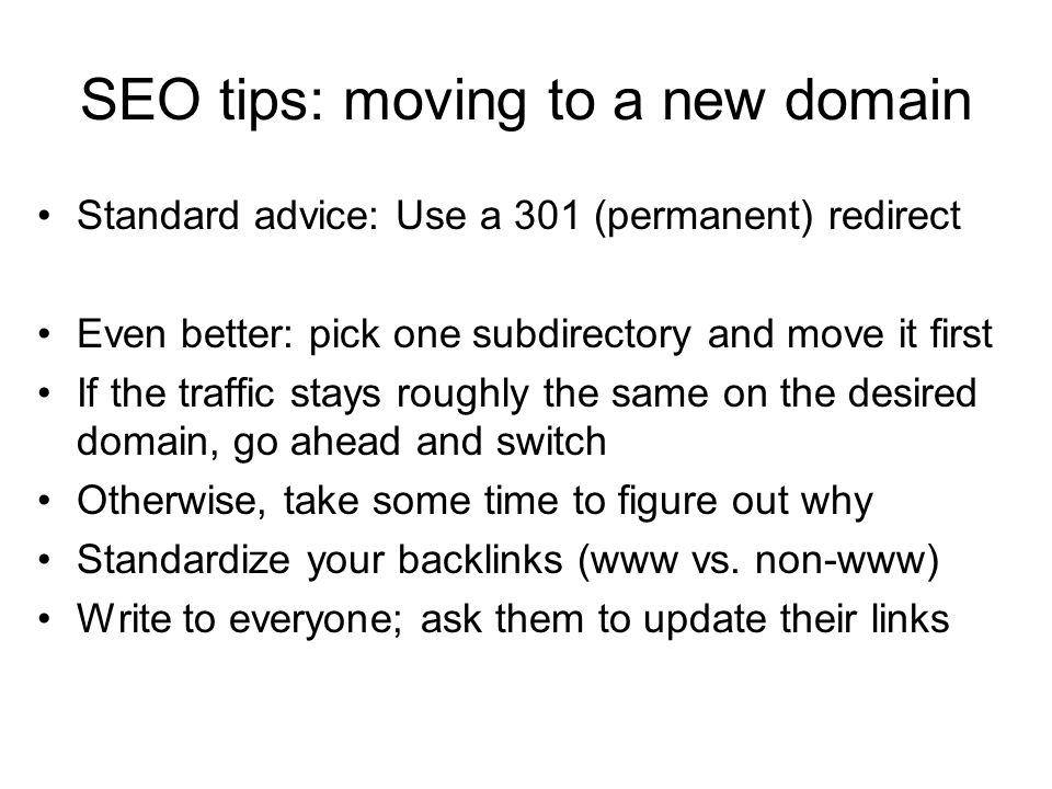 SEO tips: moving to a new domain Standard advice: Use a 301 (permanent) redirect Even better: pick one subdirectory and move it first If the traffic stays roughly the same on the desired domain, go ahead and switch Otherwise, take some time to figure out why Standardize your backlinks (www vs.