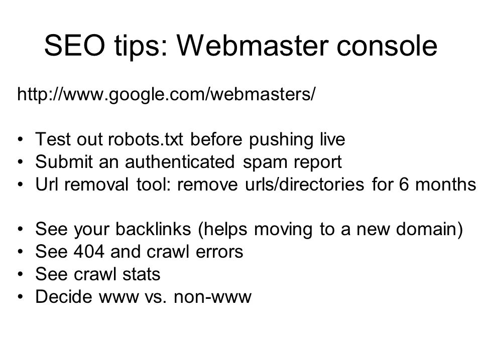 SEO tips: Webmaster console http://www.google.com/webmasters/ Test out robots.txt before pushing live Submit an authenticated spam report Url removal