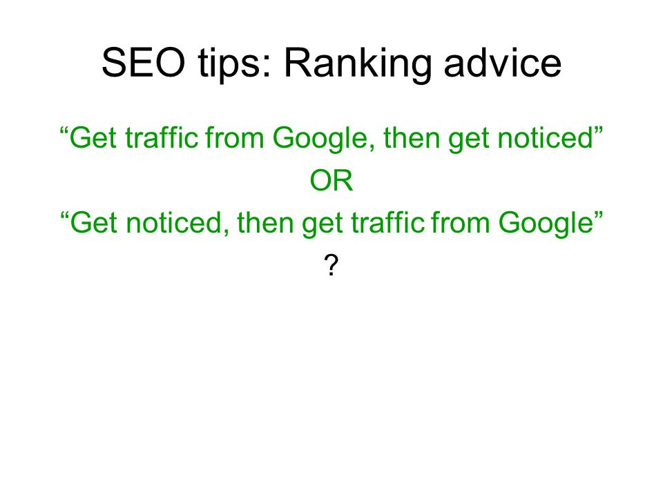 SEO tips: Ranking advice Get traffic from Google, then get noticed OR Get noticed, then get traffic from Google ?