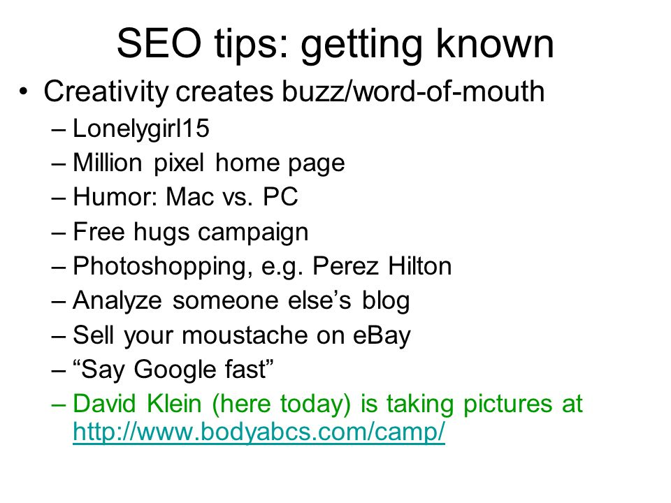 SEO tips: getting known Creativity creates buzz/word-of-mouth –Lonelygirl15 –Million pixel home page –Humor: Mac vs. PC –Free hugs campaign –Photoshop