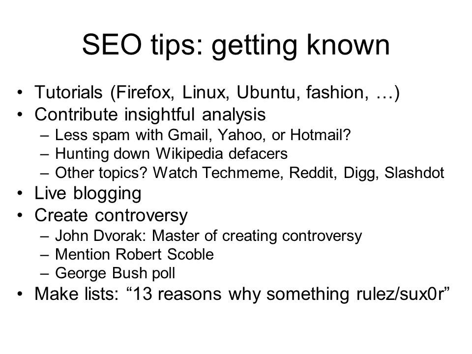 SEO tips: getting known Tutorials (Firefox, Linux, Ubuntu, fashion, …) Contribute insightful analysis –Less spam with Gmail, Yahoo, or Hotmail? –Hunti