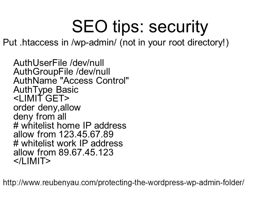 SEO tips: security Put.htaccess in /wp-admin/ (not in your root directory!) AuthUserFile /dev/null AuthGroupFile /dev/null AuthName Access Control AuthType Basic order deny,allow deny from all # whitelist home IP address allow from 123.45.67.89 # whitelist work IP address allow from 89.67.45.123 http://www.reubenyau.com/protecting-the-wordpress-wp-admin-folder/