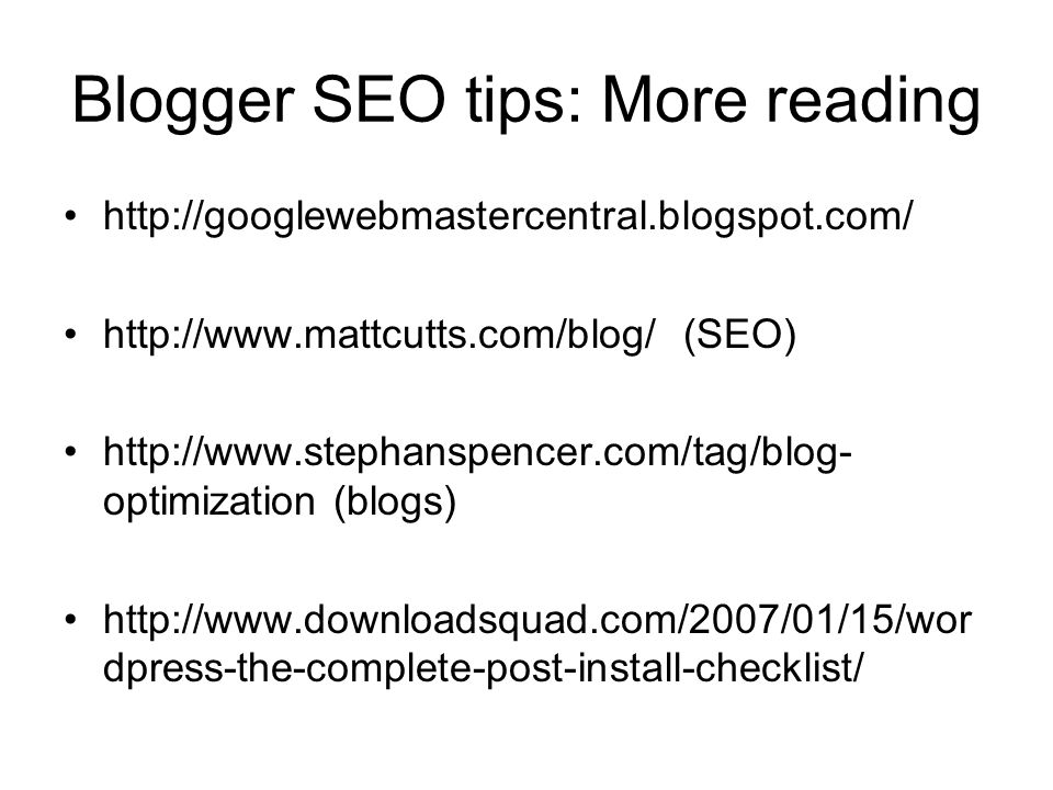 Blogger SEO tips: More reading http://googlewebmastercentral.blogspot.com/ http://www.mattcutts.com/blog/ (SEO) http://www.stephanspencer.com/tag/blog- optimization (blogs) http://www.downloadsquad.com/2007/01/15/wor dpress-the-complete-post-install-checklist/