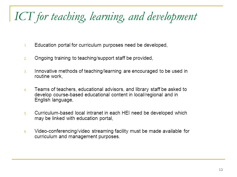 13 ICT for teaching, learning, and development 1. Education portal for curriculum purposes need be developed, 2. Ongoing training to teaching/support