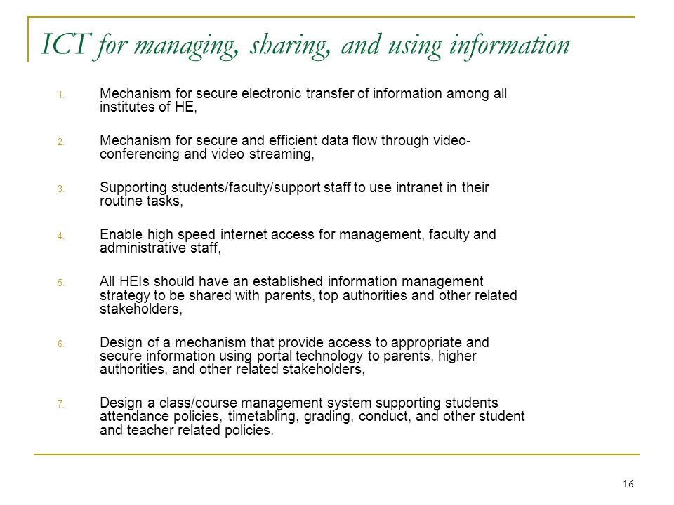 16 ICT for managing, sharing, and using information 1. Mechanism for secure electronic transfer of information among all institutes of HE, 2. Mechanis