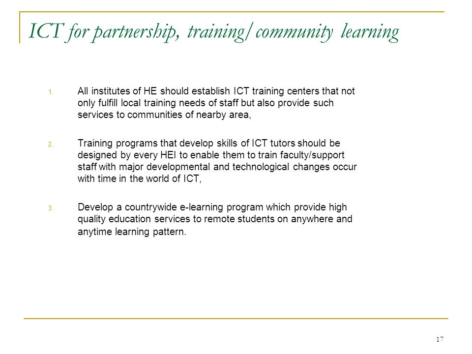 17 ICT for partnership, training/community learning 1. All institutes of HE should establish ICT training centers that not only fulfill local training