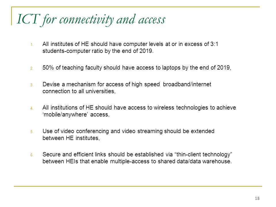 18 ICT for connectivity and access 1. All institutes of HE should have computer levels at or in excess of 3:1 students-computer ratio by the end of 20
