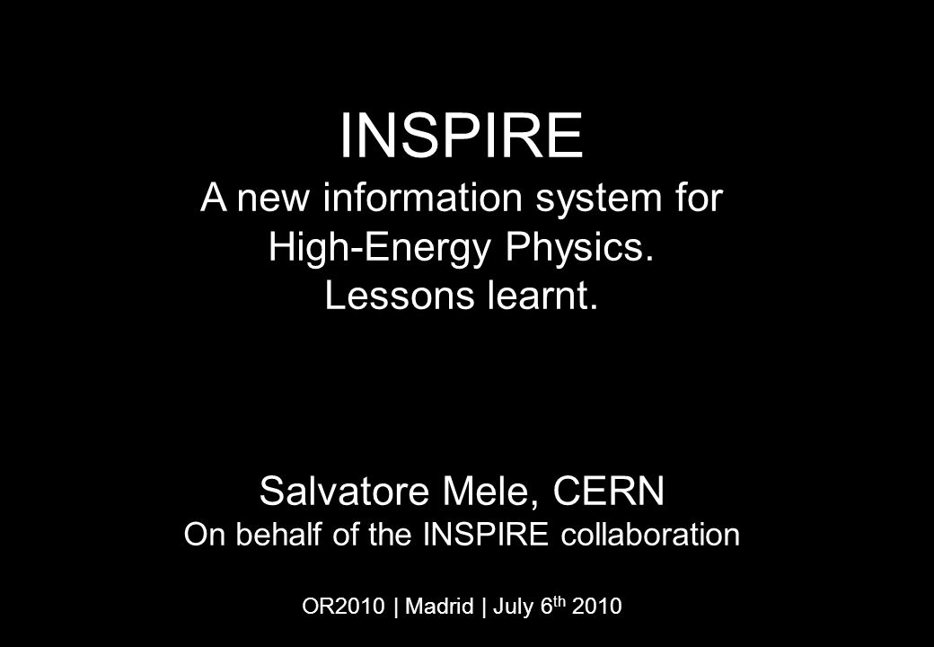 INSPIRE A new information system for High-Energy Physics. Lessons learnt. Salvatore Mele, CERN On behalf of the INSPIRE collaboration OR2010 | Madrid