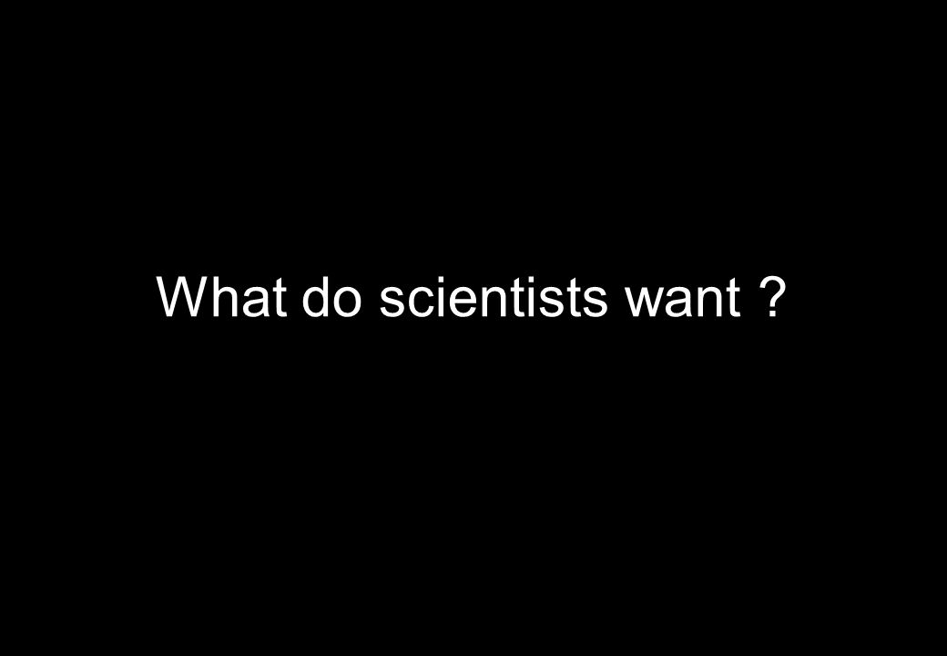 What do scientists want ?