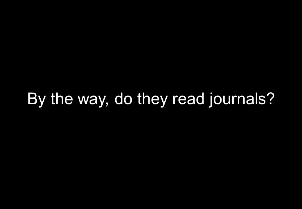 By the way, do they read journals?