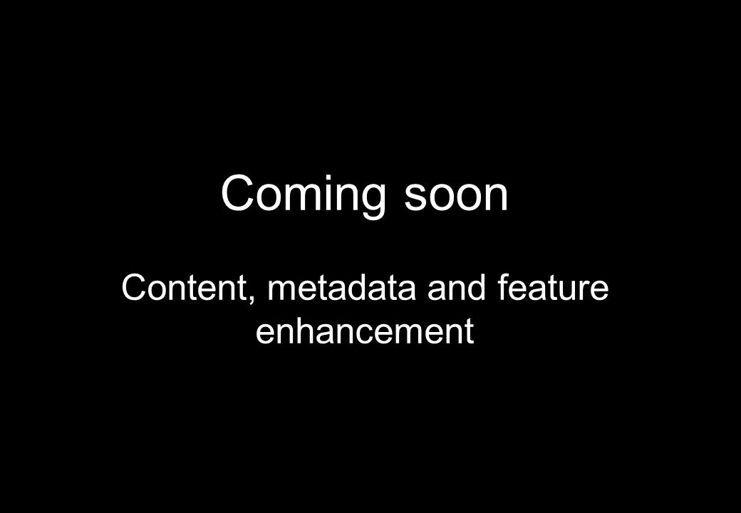 Coming soon Content, metadata and feature enhancement