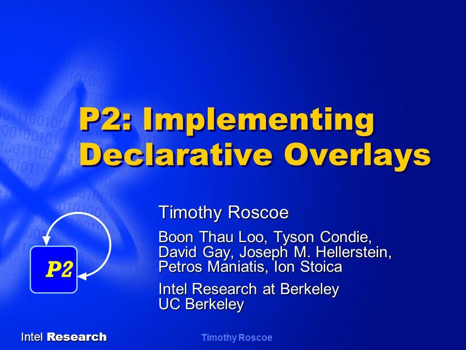 Intel Research Timothy Roscoe P2: Implementing Declarative Overlays Timothy Roscoe Boon Thau Loo, Tyson Condie, David Gay, Joseph M. Hellerstein, Petr