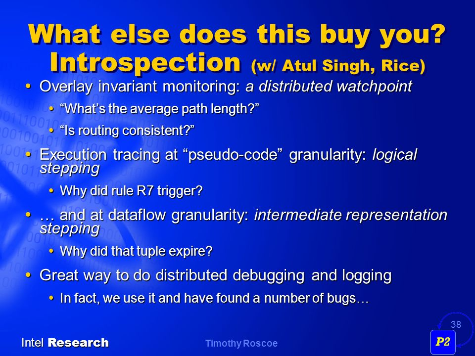 Timothy Roscoe Intel Research 38 What else does this buy you? Introspection (w/ Atul Singh, Rice) Overlay invariant monitoring: a distributed watchpoi