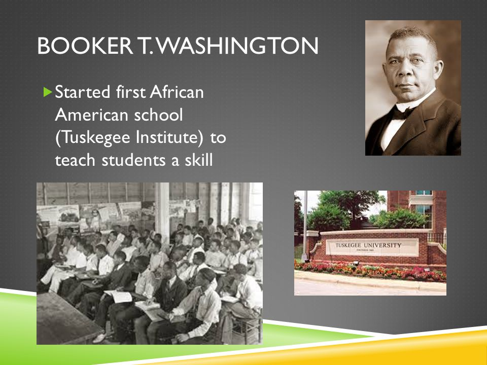 BOOKER T. WASHINGTON Started first African American school (Tuskegee Institute) to teach students a skill