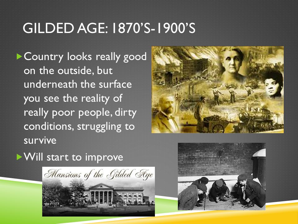 GILDED AGE: 1870S-1900S Country looks really good on the outside, but underneath the surface you see the reality of really poor people, dirty conditio