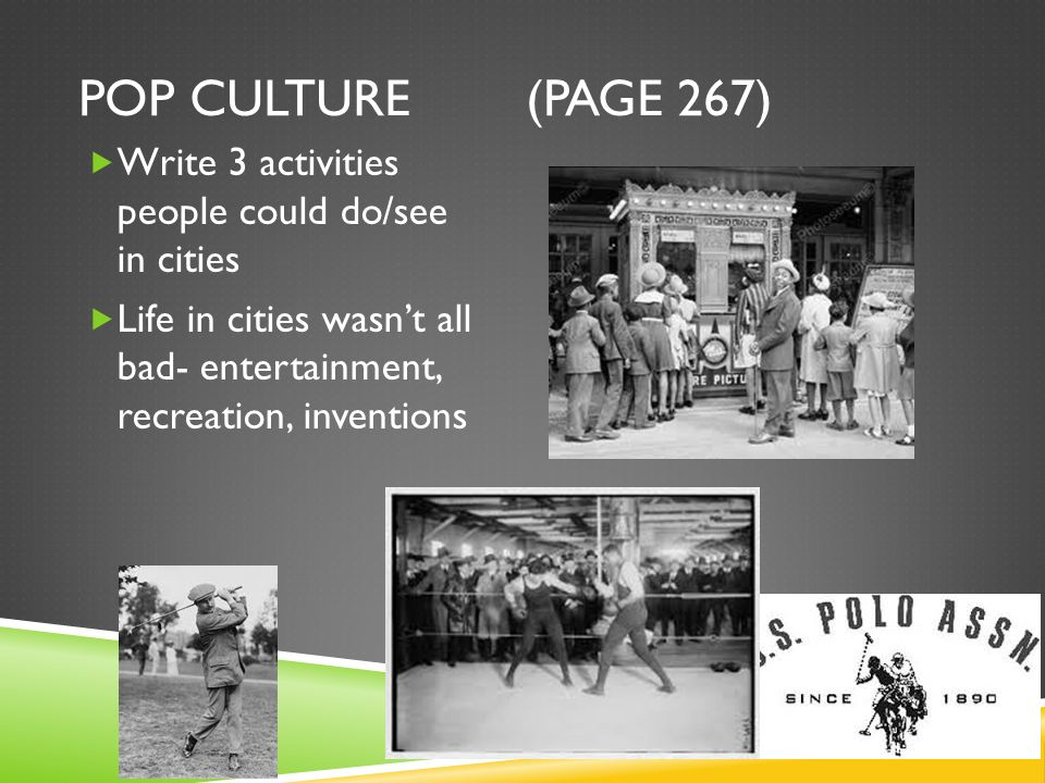POP CULTURE (PAGE 267) Write 3 activities people could do/see in cities Life in cities wasnt all bad- entertainment, recreation, inventions