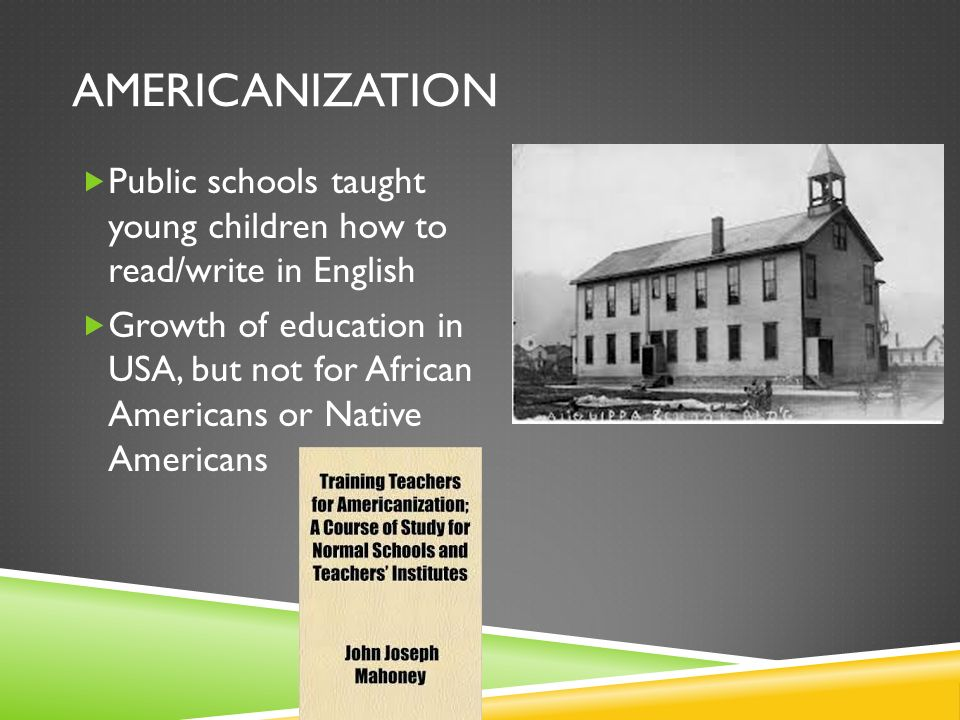 AMERICANIZATION Public schools taught young children how to read/write in English Growth of education in USA, but not for African Americans or Native