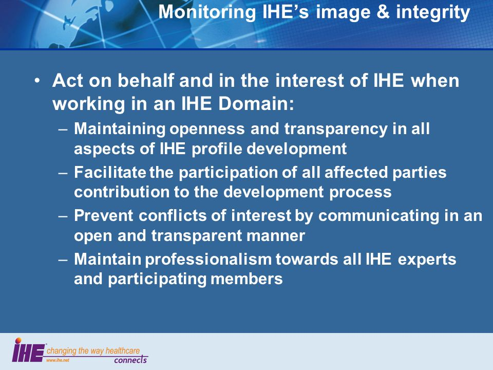 Monitoring IHEs image & integrity Act on behalf and in the interest of IHE when working in an IHE Domain: –Maintaining openness and transparency in all aspects of IHE profile development –Facilitate the participation of all affected parties contribution to the development process –Prevent conflicts of interest by communicating in an open and transparent manner –Maintain professionalism towards all IHE experts and participating members