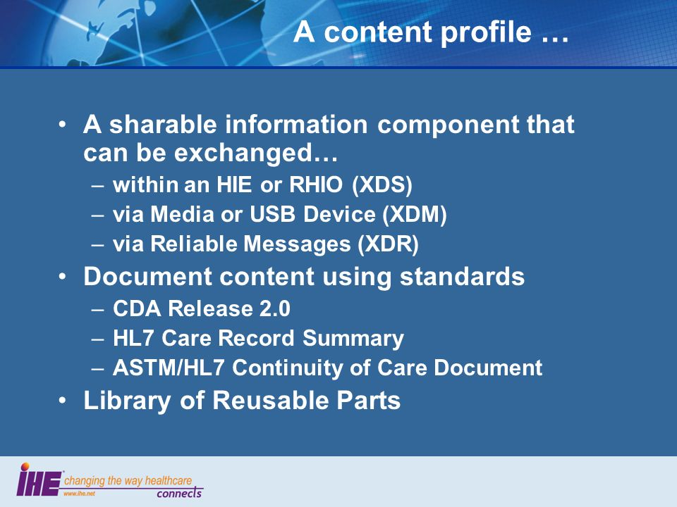 A content profile … A sharable information component that can be exchanged… –within an HIE or RHIO (XDS) –via Media or USB Device (XDM) –via Reliable Messages (XDR) Document content using standards –CDA Release 2.0 –HL7 Care Record Summary –ASTM/HL7 Continuity of Care Document Library of Reusable Parts