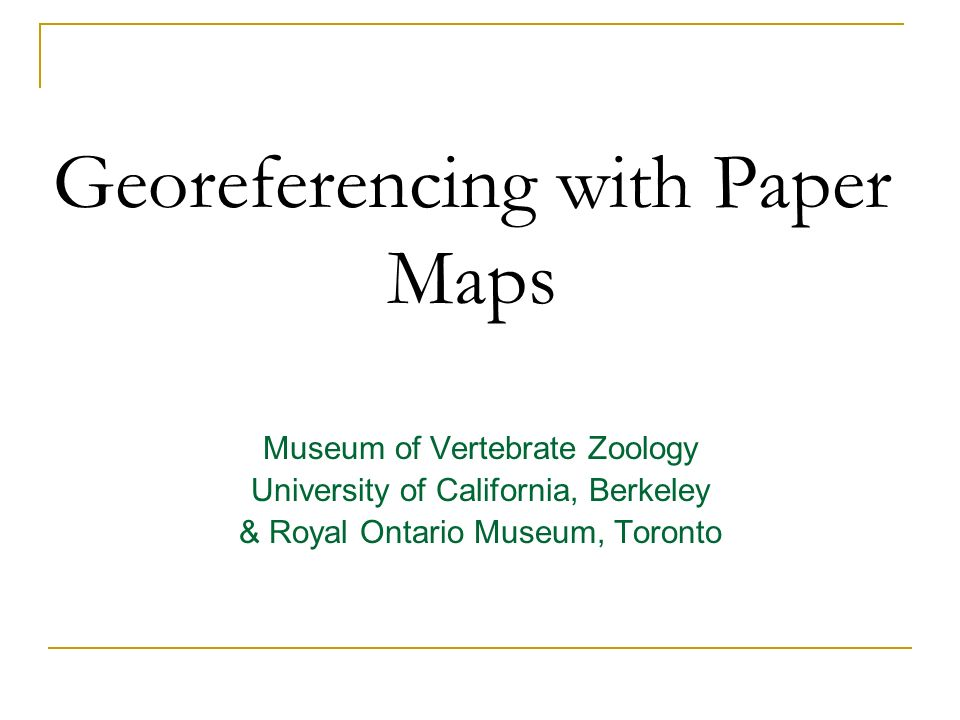 Georeferencing with Paper Maps Museum of Vertebrate Zoology University of California, Berkeley & Royal Ontario Museum, Toronto