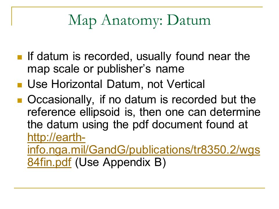 Map Anatomy: Datum If datum is recorded, usually found near the map scale or publishers name Use Horizontal Datum, not Vertical Occasionally, if no da