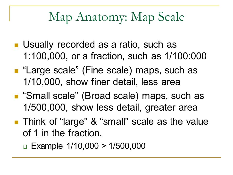 Usually recorded as a ratio, such as 1:100,000, or a fraction, such as 1/100:000 Large scale (Fine scale) maps, such as 1/10,000, show finer detail, l