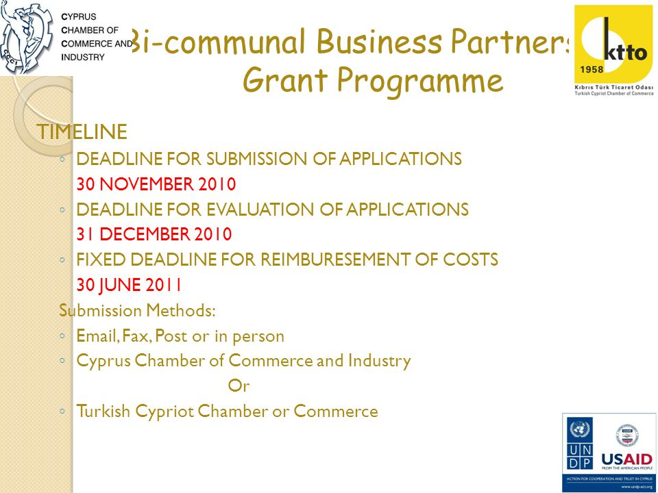 Bi-communal Business Partnership Grant Programme TIMELINE DEADLINE FOR SUBMISSION OF APPLICATIONS 30 NOVEMBER 2010 DEADLINE FOR EVALUATION OF APPLICATIONS 31 DECEMBER 2010 FIXED DEADLINE FOR REIMBURESEMENT OF COSTS 30 JUNE 2011 Submission Methods: Email, Fax, Post or in person Cyprus Chamber of Commerce and Industry Or Turkish Cypriot Chamber or Commerce