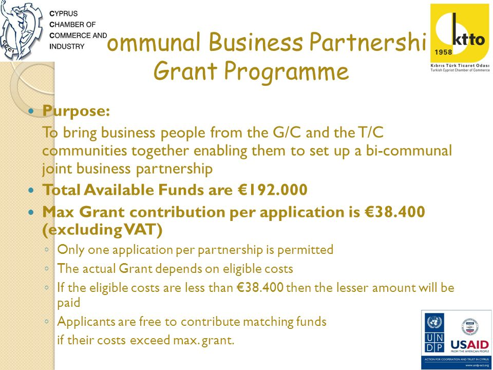 Bi-communal Business Partnership Grant Programme Who can apply: G/C and T/C individuals, enterprises, professional associations or other bodies permanent residents of Cyprus interested in setting up a bi-communal joint business partnership active in any sector of the economy (services, manufacturing, trade) Must be able to communicate in English and by e-mail Young and Women entrepreneurship is strongly encouraged