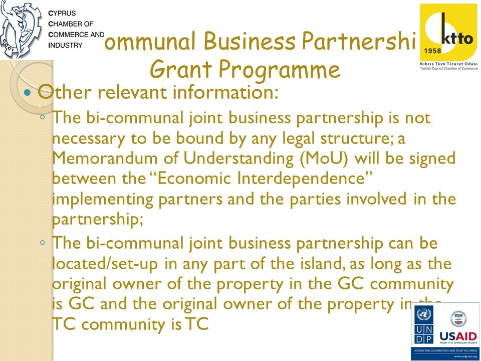 Bi-communal Business Partnership Grant Programme Selection Criteria At least one G/C and one T/C individual/enterprise/organisation Either party must have at least 30% of share ownership Priority given to ideas that demonstrate sustainability Priority given to initiatives set up in the Buffer Zone Priority given to initiatives involving joint manufacturing Priority given to innovative and unique ideas Full respect to Human Rights including Gender equality must be paid Ideas that contribute to sustainable development and CSR are encouraged