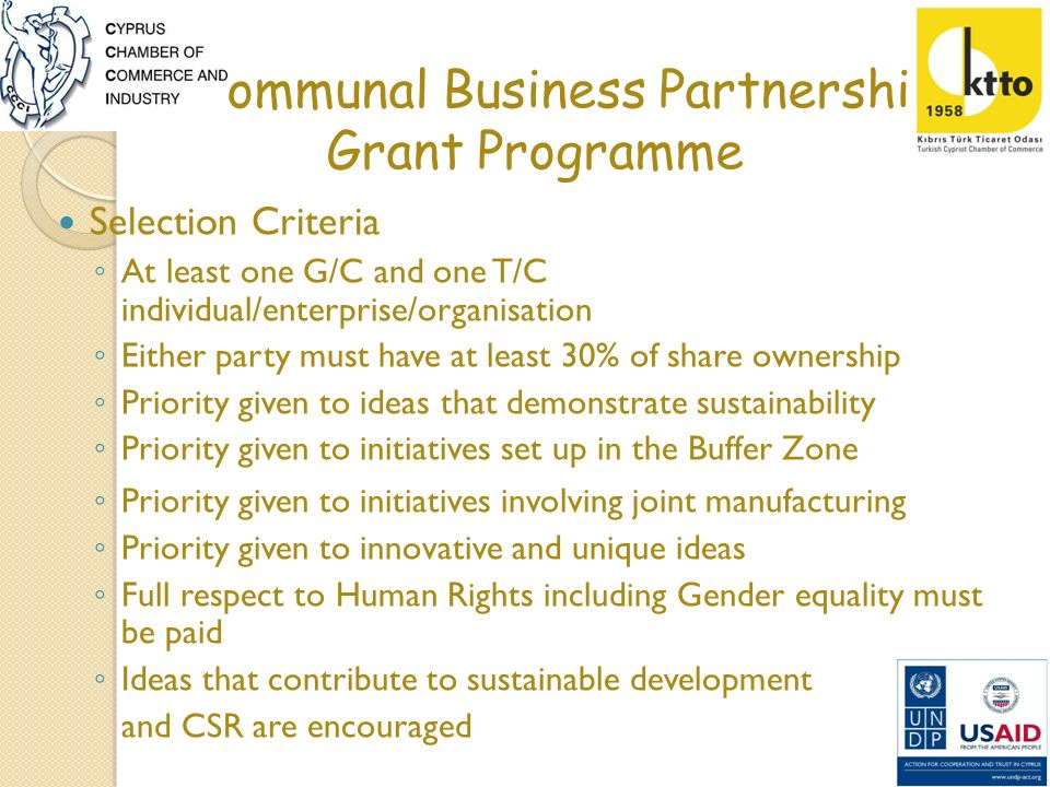 Bi-communal Business Partnership Grant Programme EVALUATION CRITERIA TABLE 1.CRITERIA A: PARTNERSHIP ESTABLISHED (10%) 1.Project Team (CVs) (5%) 2.Young/ Women Entrepreneurship (5%) 2.CRITERIA B: BUSINESS IDEA (70%) 1.Clarity of proposal(20%) 2.Sustainability (20%) 3.Innovative Idea and Uniqueness(15%) 4.Added Value(10%) 5.Revitalisation of UN Buffer Zone (5%) 3.CRITERIA C: FINANCIAL (20%) 1.Own Contribution (5%) 2.Clarity of Expenses and Justifications (15%)