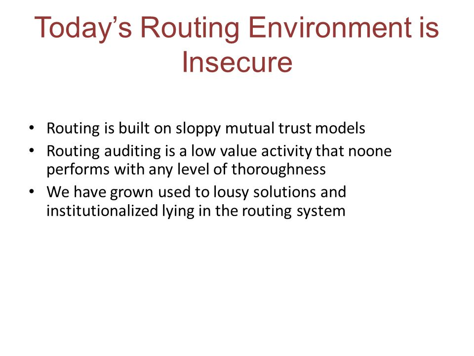 Todays Routing Environment is Insecure Routing is built on sloppy mutual trust models Routing auditing is a low value activity that noone performs wit