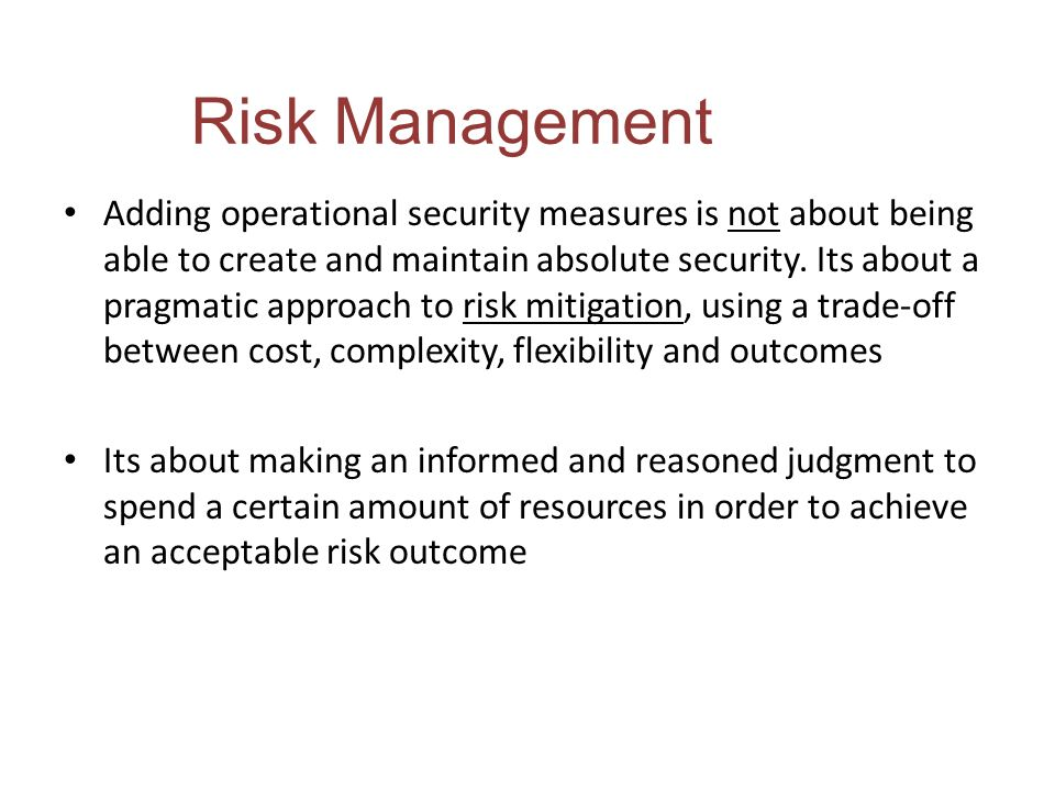 Risk Management Adding operational security measures is not about being able to create and maintain absolute security. Its about a pragmatic approach