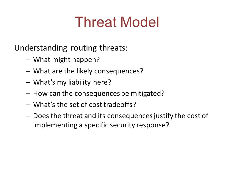 Threat Model Understanding routing threats: – What might happen? – What are the likely consequences? – Whats my liability here? – How can the conseque