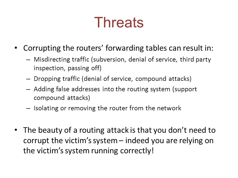 Threats Corrupting the routers forwarding tables can result in: – Misdirecting traffic (subversion, denial of service, third party inspection, passing