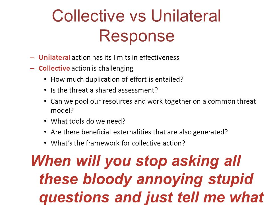 Collective vs Unilateral Response – Unilateral action has its limits in effectiveness – Collective action is challenging How much duplication of effor