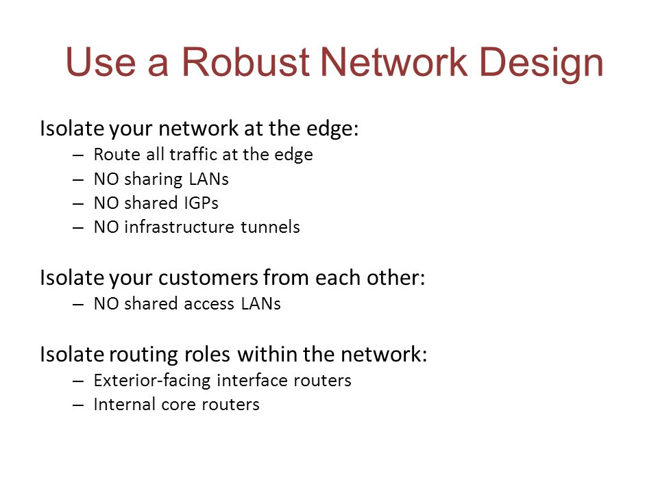 Use a Robust Network Design Isolate your network at the edge: – Route all traffic at the edge – NO sharing LANs – NO shared IGPs – NO infrastructure t