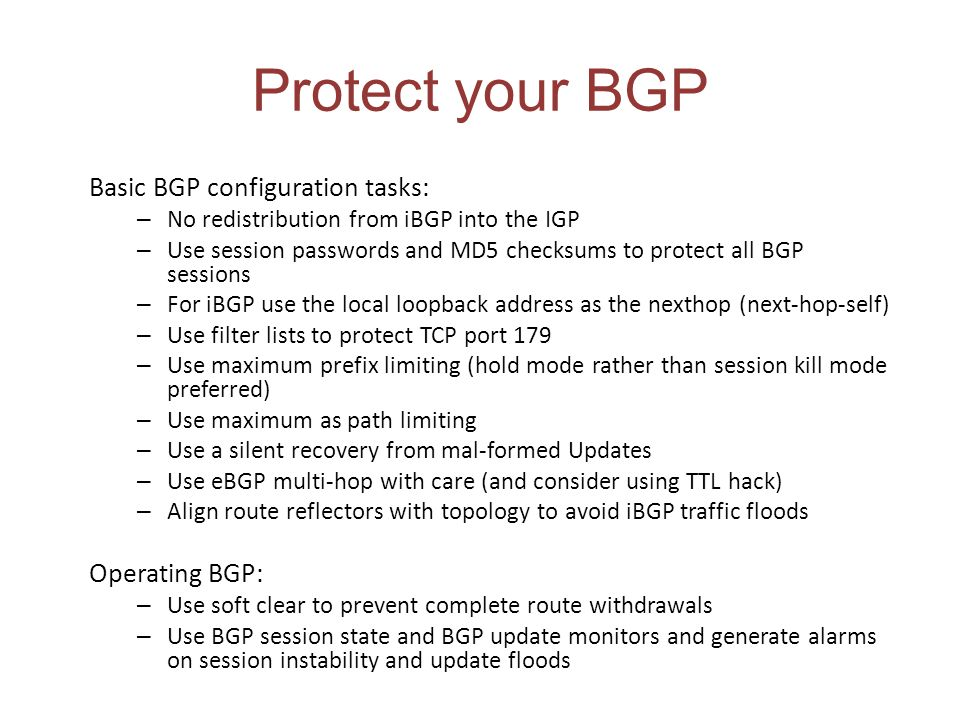 Protect your BGP Basic BGP configuration tasks: – No redistribution from iBGP into the IGP – Use session passwords and MD5 checksums to protect all BG