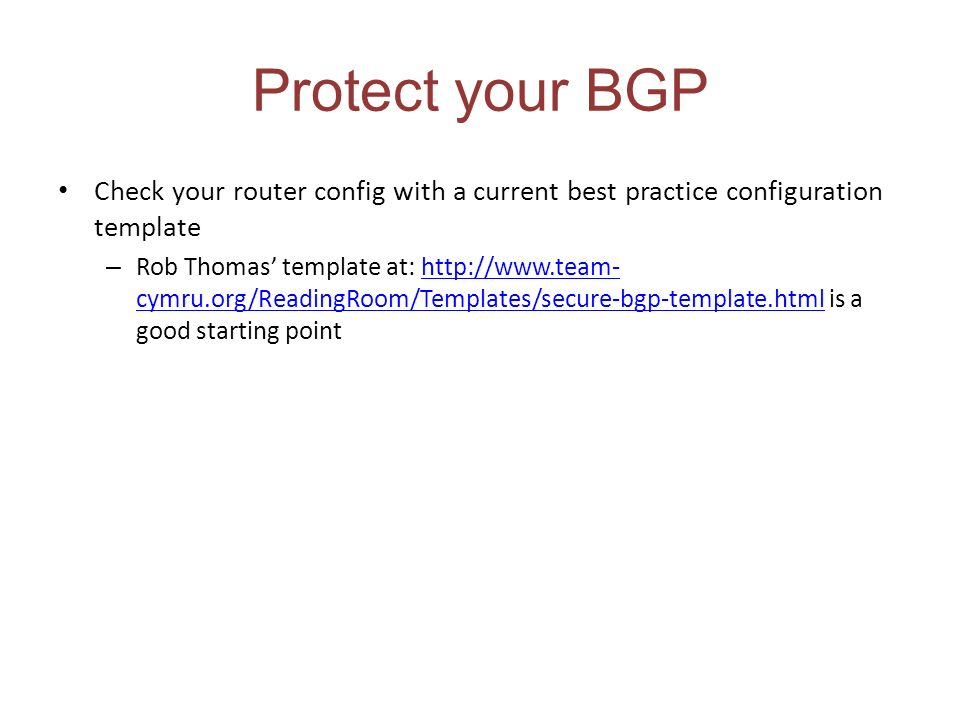 Protect your BGP Check your router config with a current best practice configuration template – Rob Thomas template at: http://www.team- cymru.org/Rea