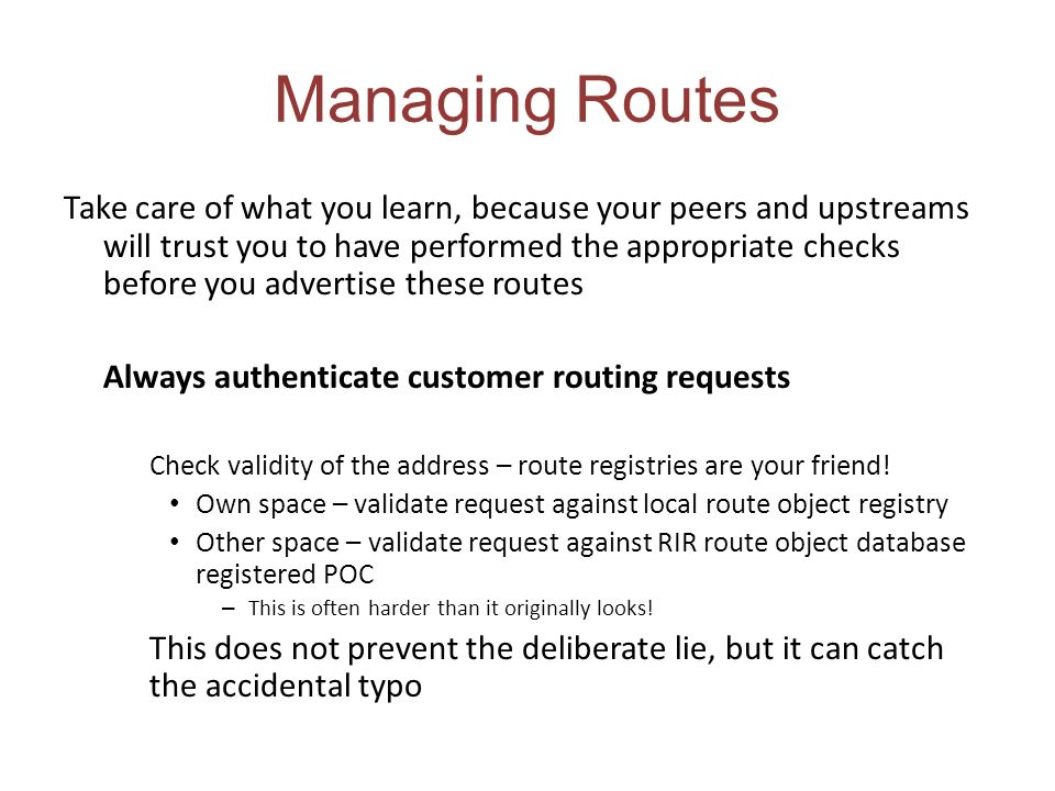 Managing Routes Take care of what you learn, because your peers and upstreams will trust you to have performed the appropriate checks before you adver