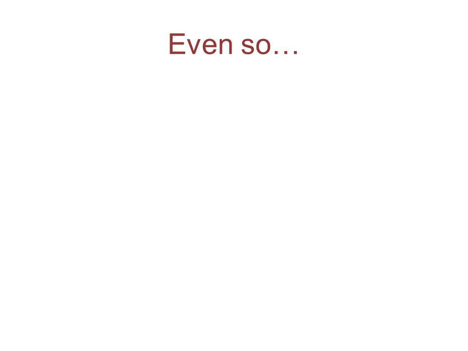 Even so…