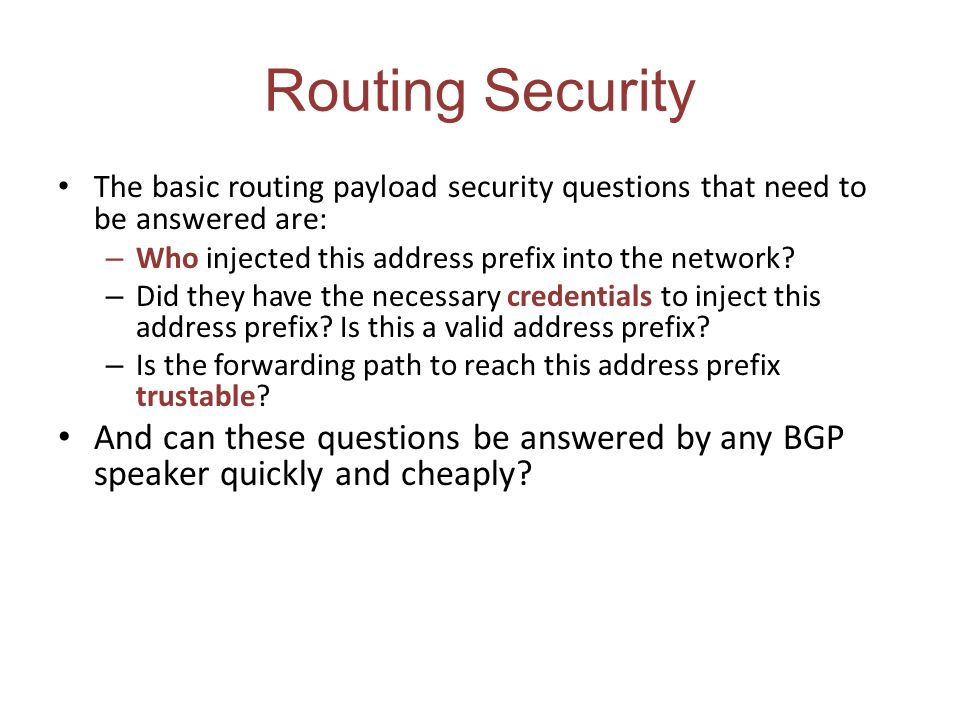 Routing Security The basic routing payload security questions that need to be answered are: – Who injected this address prefix into the network? – Did