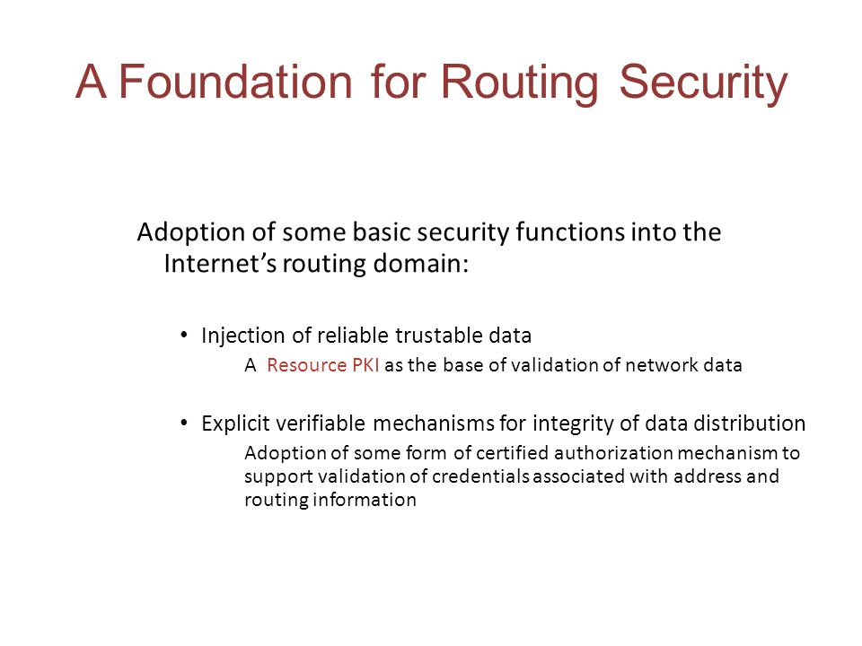 A Foundation for Routing Security Adoption of some basic security functions into the Internets routing domain: Injection of reliable trustable data A